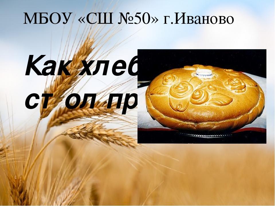 МБОУ «СШ №50» г.Иваново Как хлеб на стол пришёл. Подготовили ученица 1 «В» кл...