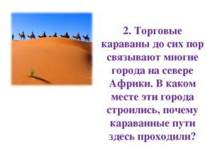 2. Торговые караваны до сих пор связывают многие города на севере Африки. В к