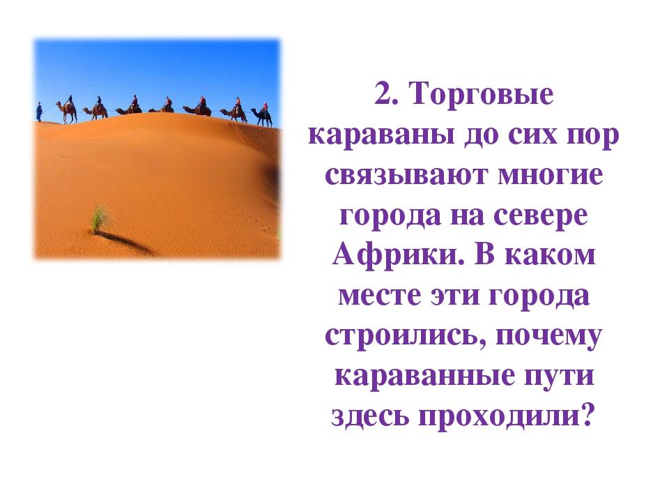 2. Торговые караваны до сих пор связывают многие города на севере Африки. В к...