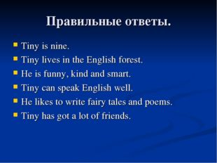 Правильные ответы. Tiny is nine. Tiny lives in the English forest. He is funn