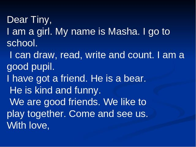 Dear Tiny, I am a girl. My name is Masha. I go to school. I can draw, read, w...