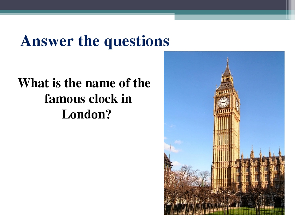 Answer the questions What is the name of the famous clock in London?