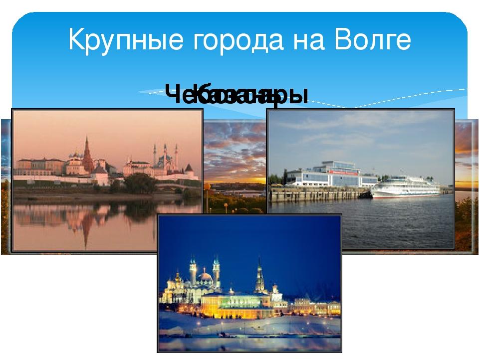 Крупные города на Волге Чебоксары Казань