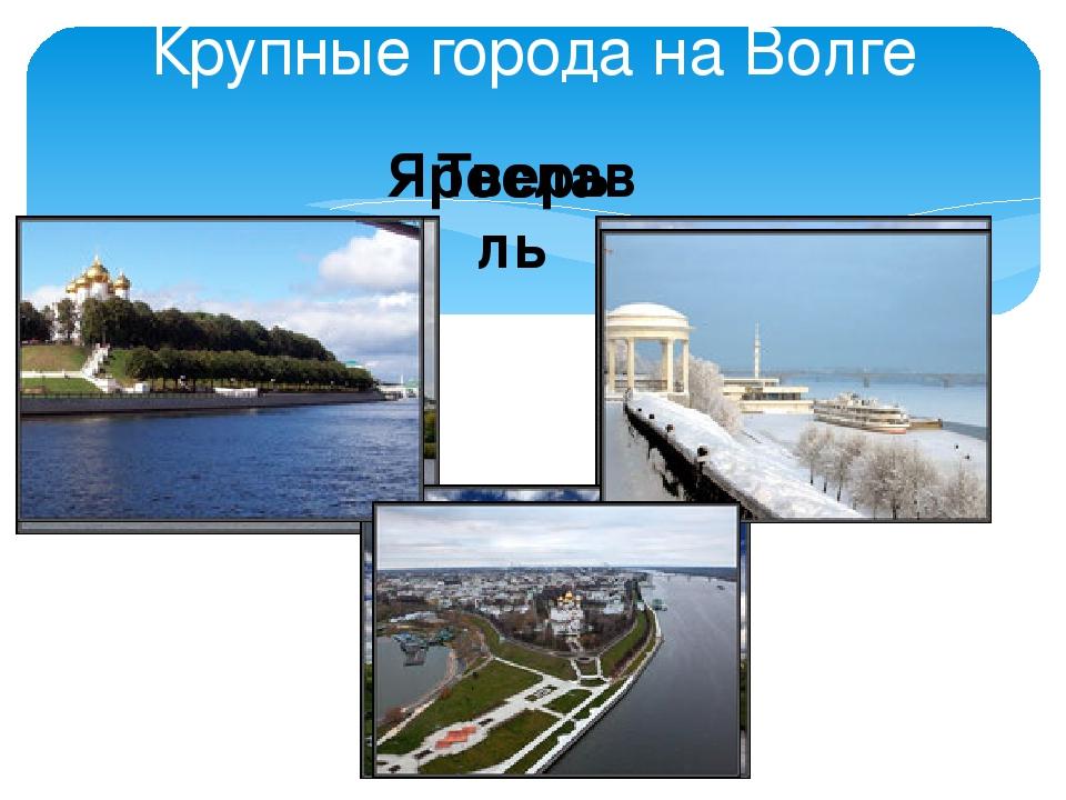 Крупные города на Волге Тверь Ярославль