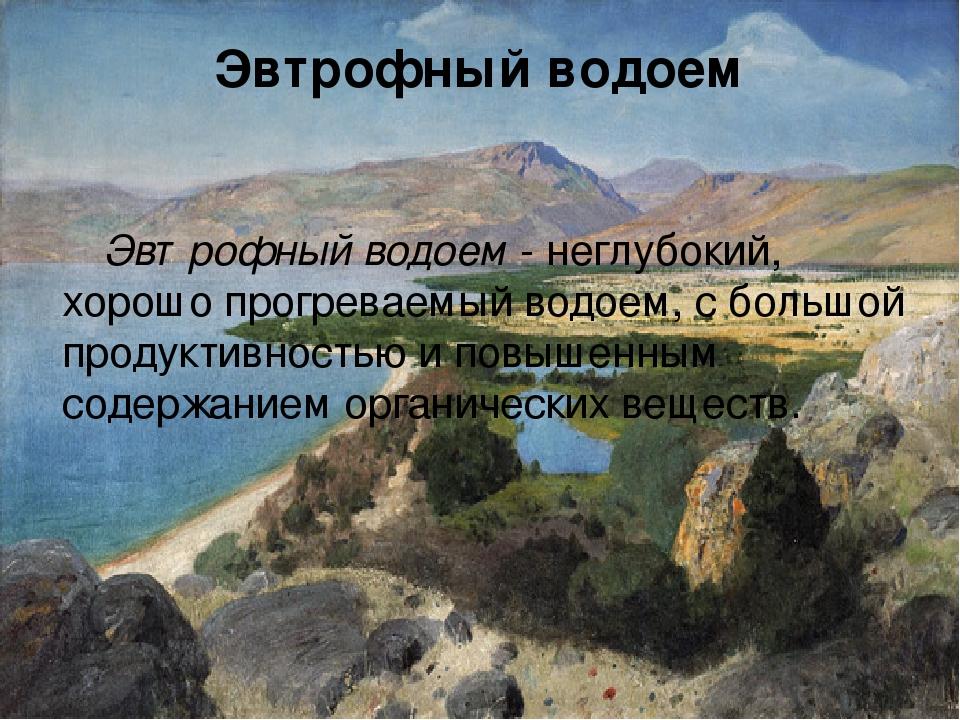 Эвтрофный водоем Эвтрофный водоем - неглубокий, хорошо прогреваемый водоем, с...