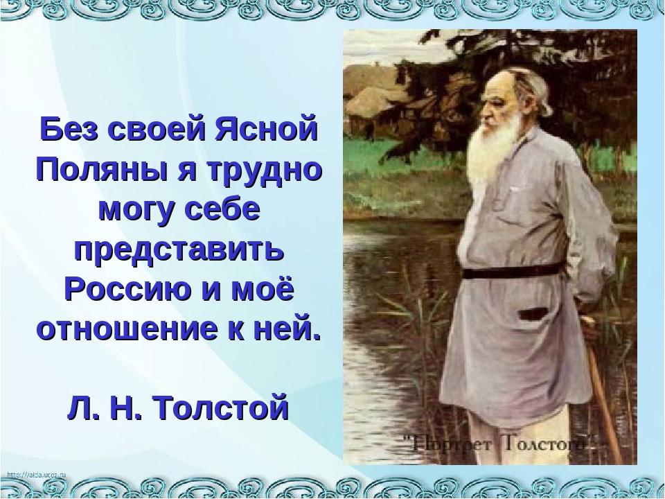 Без своей Ясной Поляны я трудно могу себе представить Россию и моё отношение...