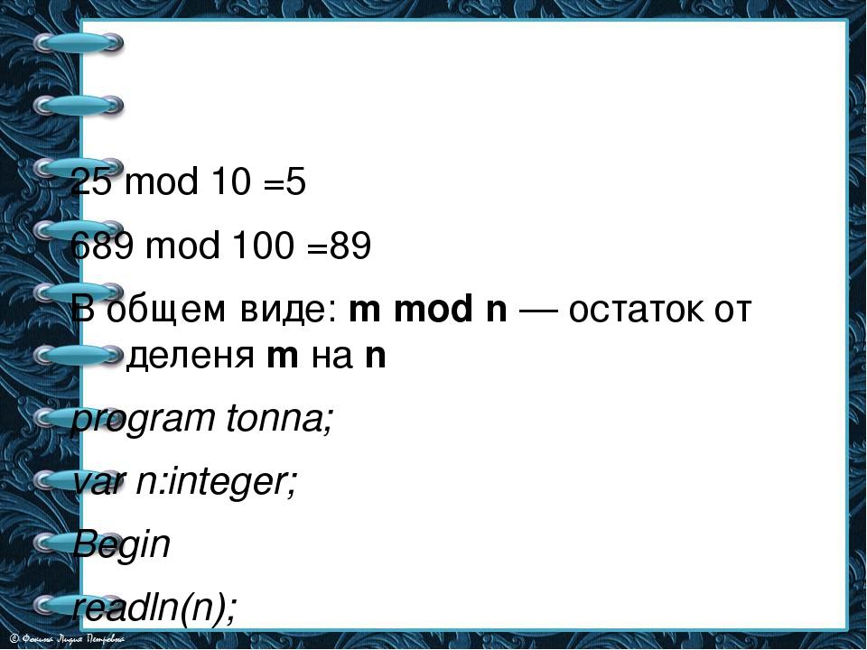 25 mod 10 =5 689 mod 100 =89 В общем виде: m mod n — остаток от деленя m на...