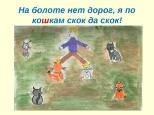 На болоте нет дорог, я по кошкам скок да скок!