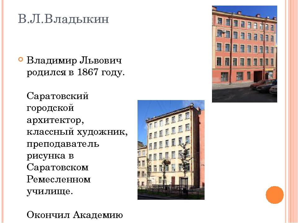В.Л.Владыкин Владимир Львович родился в 1867 году. Саратовский городской архи...