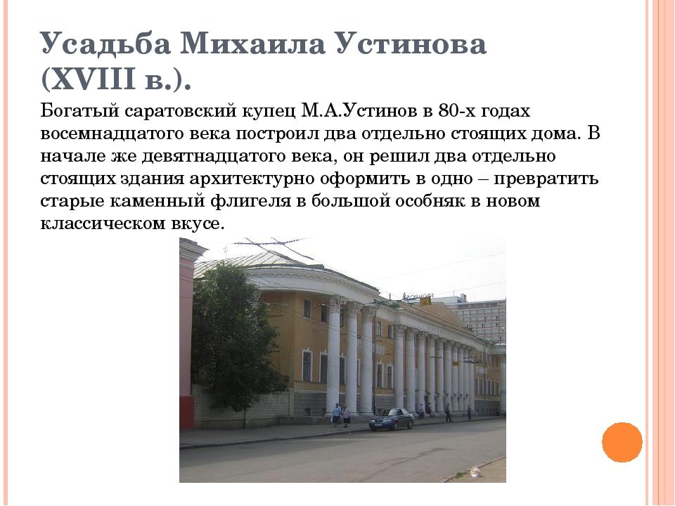 Усадьба Михаила Устинова (XVIII в.). Богатый саратовский купец М.А.Устинов в...