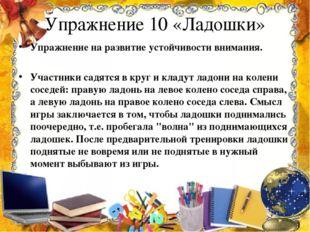 Упражнение 10 «Ладошки» Упражнение на развитие устойчивости внимания.  Участ