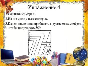 Упражнение 4 1.Сосчитай семёрки. 2.Найди сумму всех семёрок. 3.Какое число на