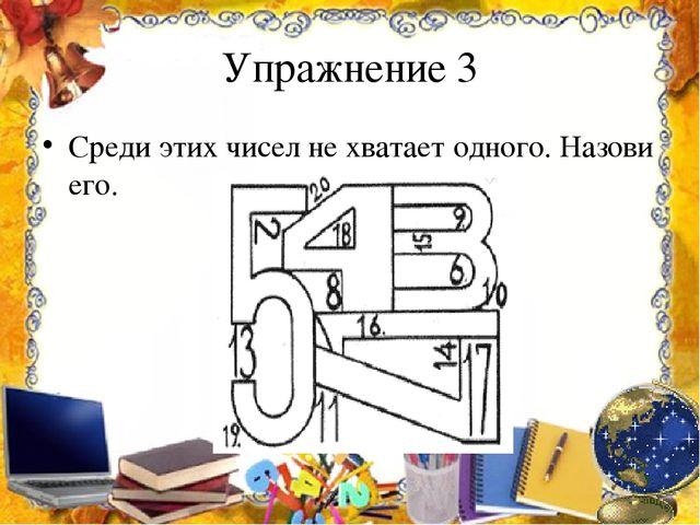 Упражнение 3 Среди этих чисел не хватает одного. Назови его.