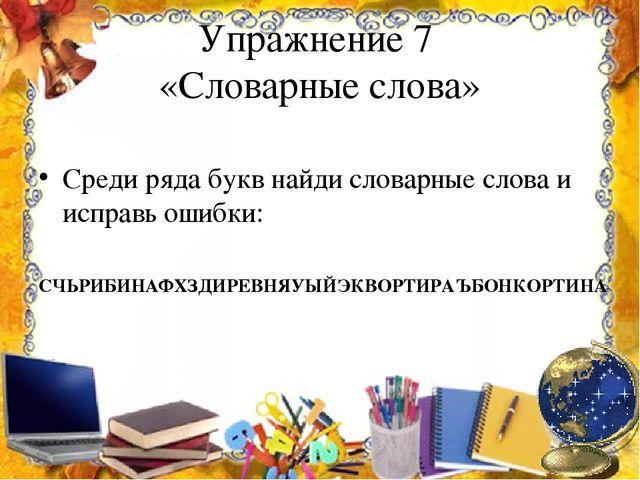 Упражнение 7 «Словарные слова» Среди ряда букв найди словарные слова и исправ...