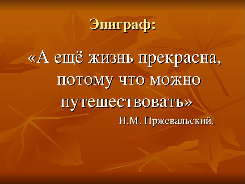 Эпиграф: «А ещё жизнь прекрасна, потому что можно путешествовать» Н.М. Пржева...