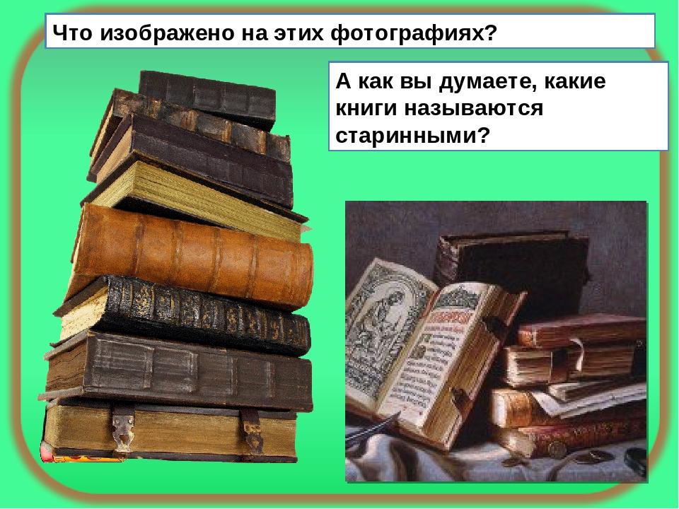 Что изображено на этих фотографиях? А как вы думаете, какие книги называются...