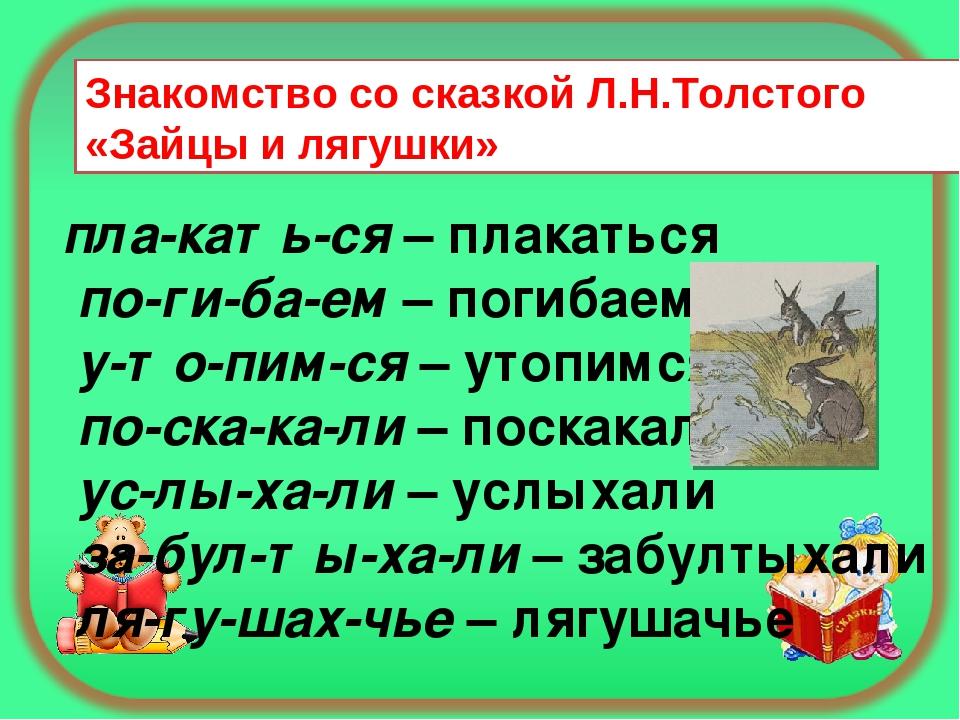 Знакомство со сказкой Л.Н.Толстого «Зайцы и лягушки» пла-кать-ся– плакаться...