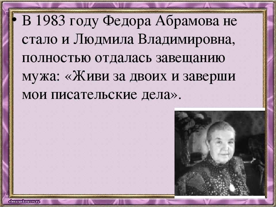 В 1983 году Федора Абрамова не стало и Людмила Владимировна, полностью отдала...