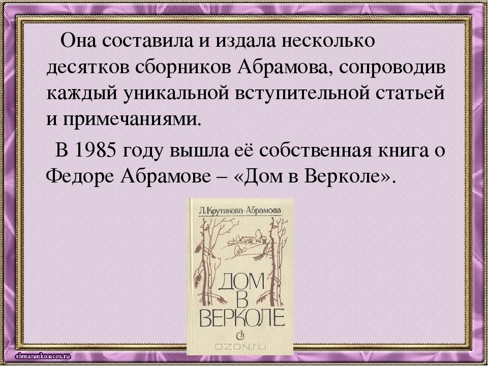 Она составила и издала несколько десятков сборников Абрамова, сопроводив каж...
