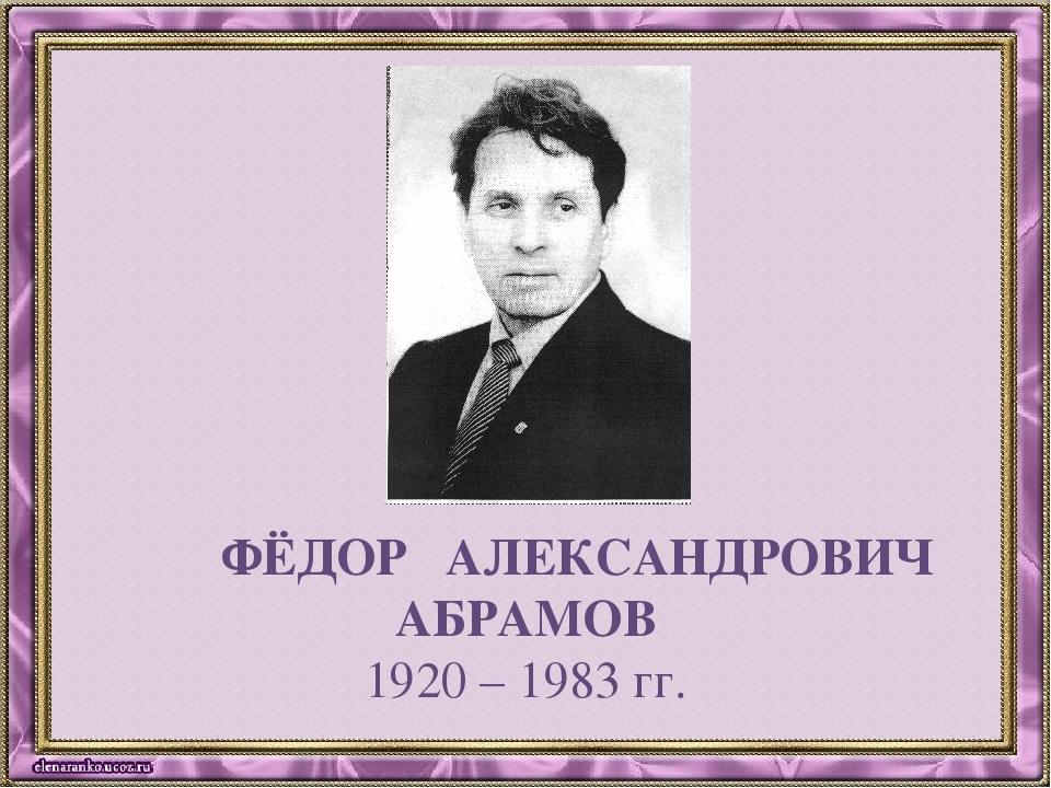 ФЁДОР АЛЕКСАНДРОВИЧ АБРАМОВ 1920 – 1983 гг.