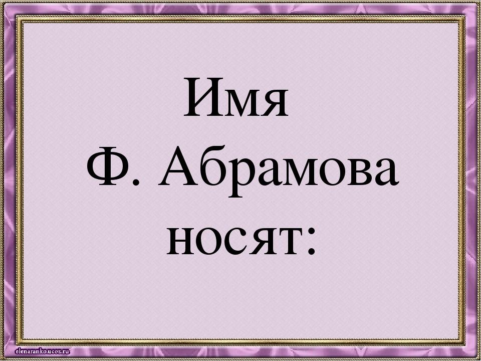 Имя Ф. Абрамова носят: