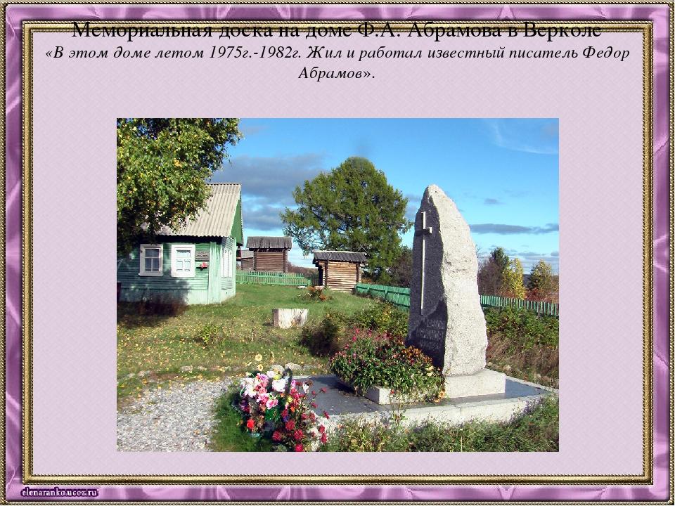 Мемориальная доска на доме Ф.А. Абрамова в Верколе «В этом доме летом 1975г.-...