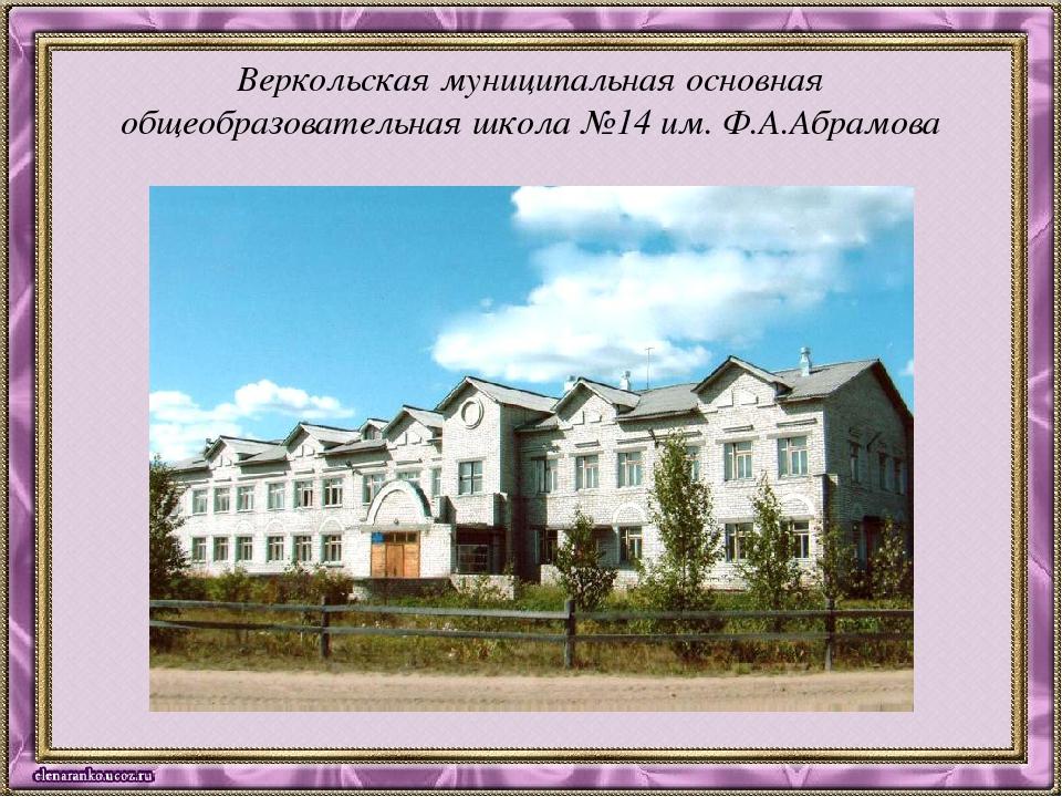 Веркольская муниципальная основная общеобразовательная школа №14 им. Ф.А.Абра...