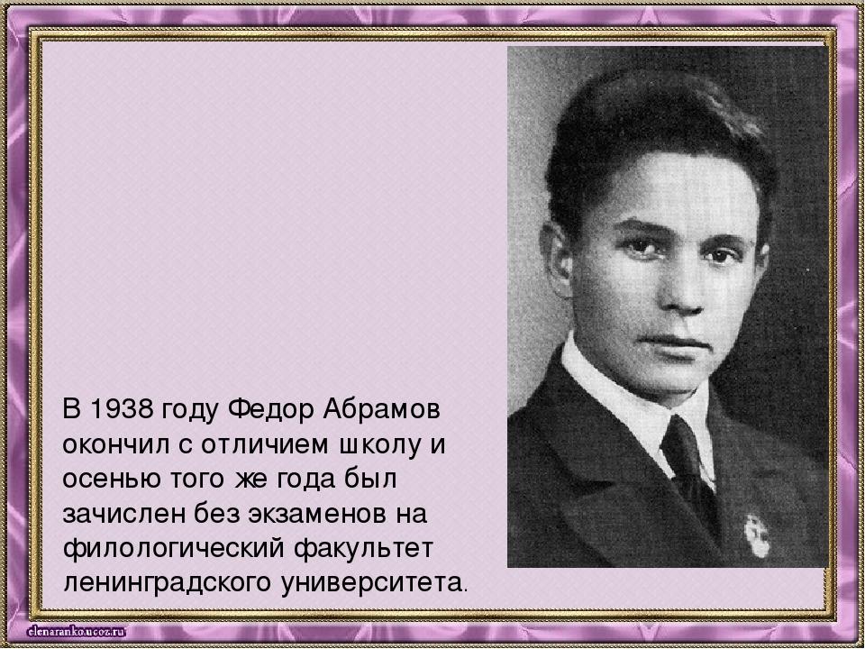 В 1938 году Федор Абрамов окончил с отличием школу и осенью того же года был...