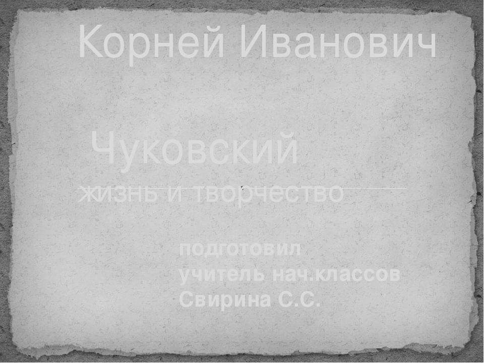 подготовил учитель нач.классов Свирина С.С. Корней Иванович Чуковский жизнь и...