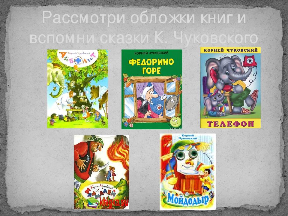 Рассмотри обложки книг и вспомни сказки К. Чуковского