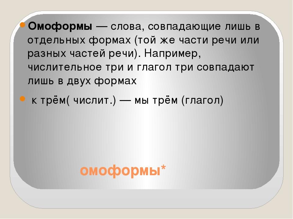 омоформы* Омоформы — слова, совпадающие лишь в отдельных формах (той же част...
