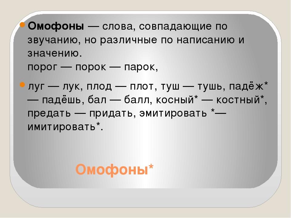 Омофоны* Омофоны — слова, совпадающие по звучанию, но различные по написанию...
