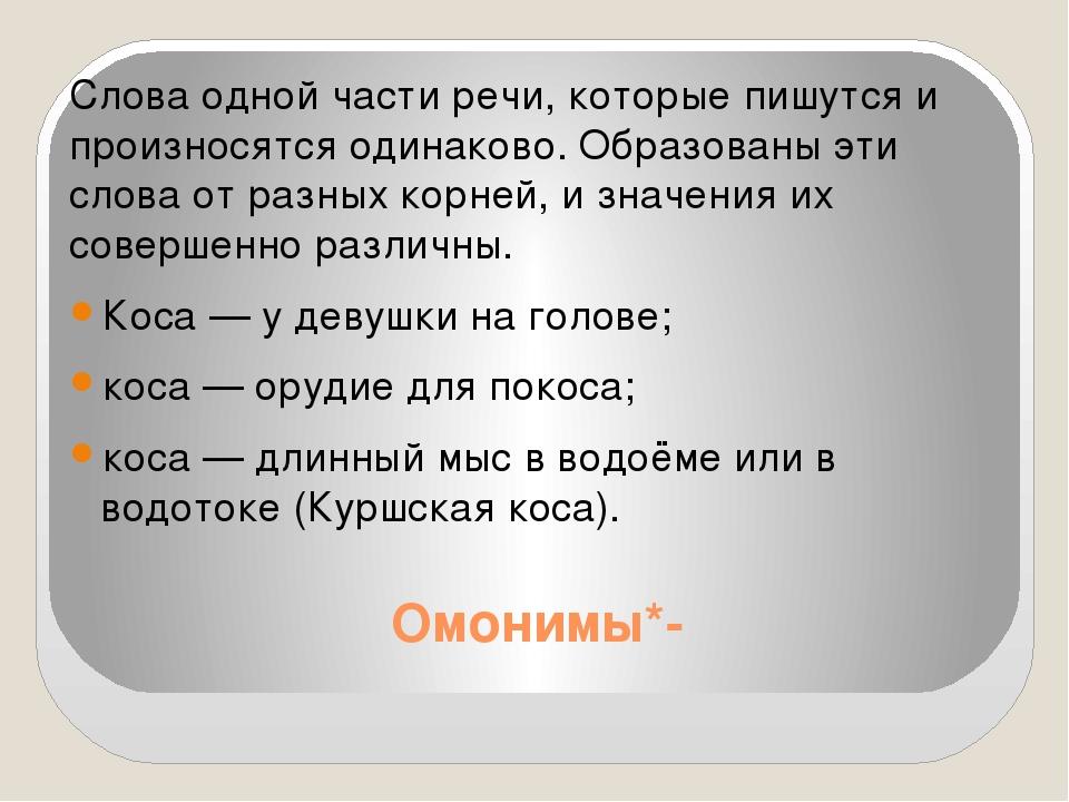Омонимы*- Слова одной части речи, которые пишутся и произносятся одинаково. О...