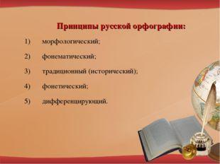 Принципы русской орфографии: морфологический; фонематический; традиционный (и