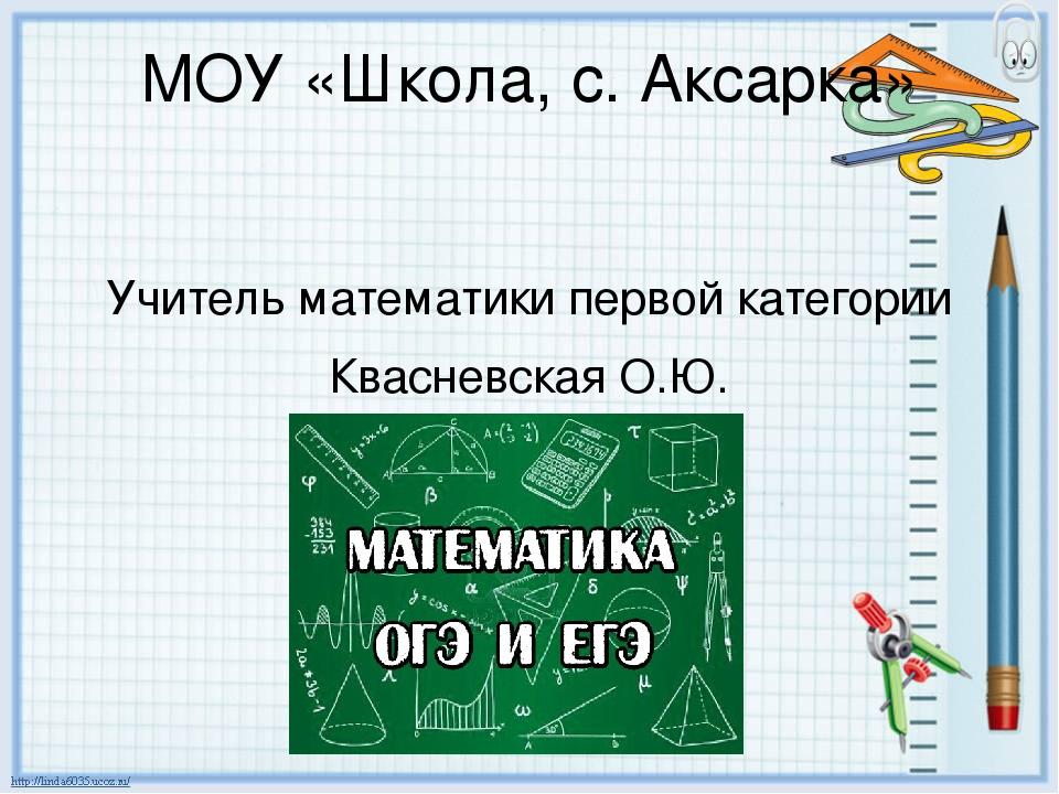 МОУ «Школа, с. Аксарка» Учитель математики первой категории Квасневская О.Ю.