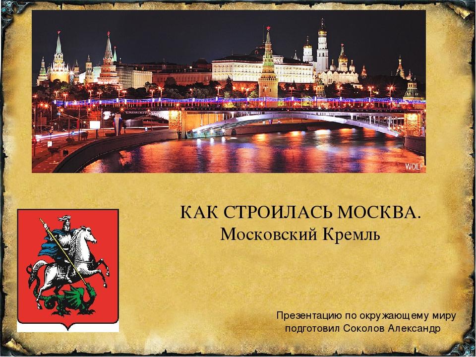 Презентацию по окружающему миру подготовил Соколов Александр КАК СТРОИЛАСЬ МО...