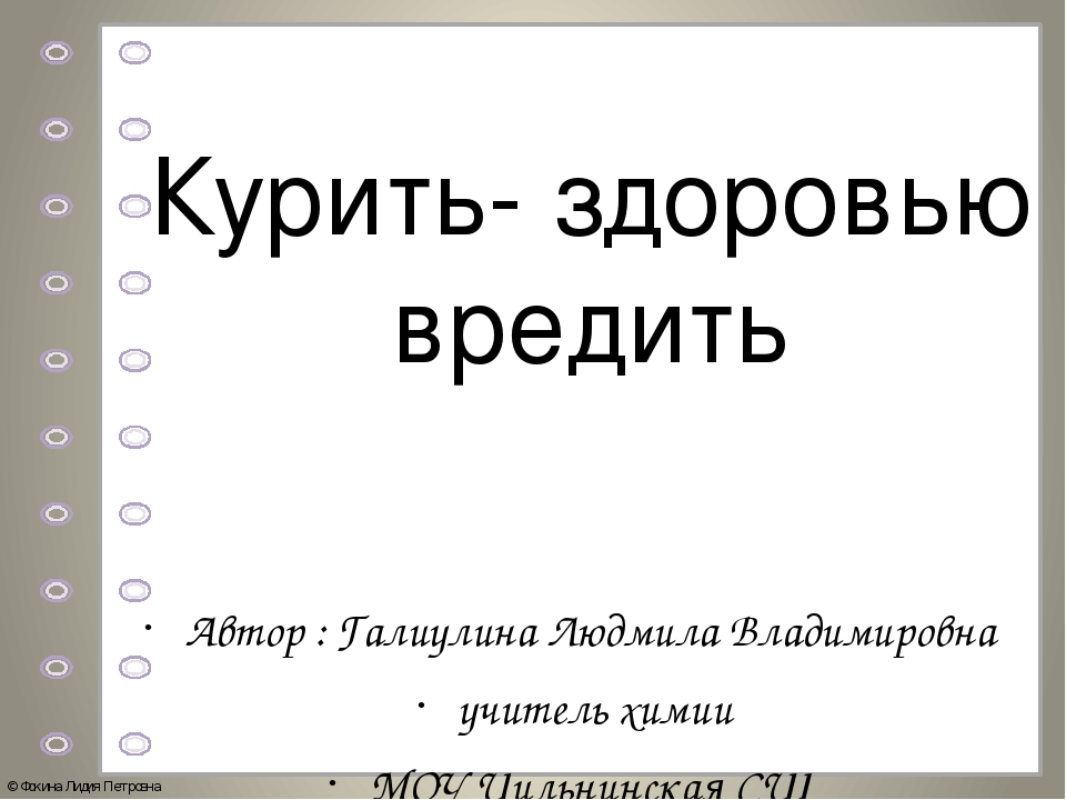 Курить- здоровью вредить Автор : Галиулина Людмила Владимировна учитель химии...