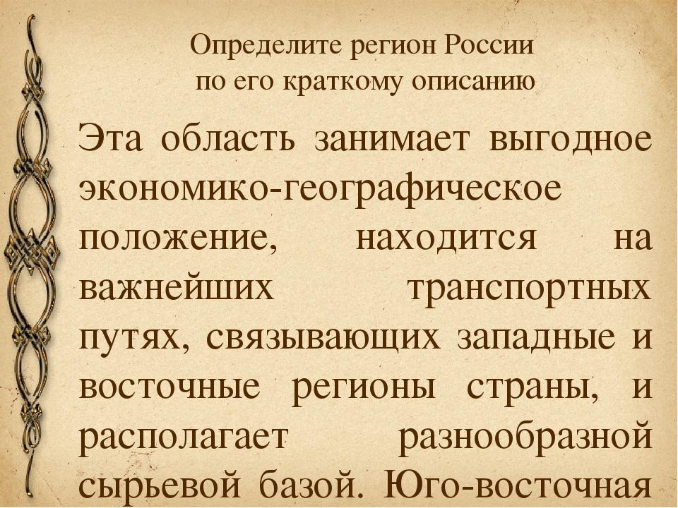 Определите регион России по его краткому описанию Эта область занимает выгодн...