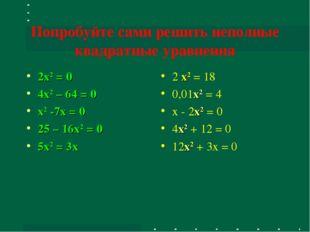 Попробуйте сами решить неполные квадратные уравнения 2x2 = 0 4x2 – 64 = 0 x2