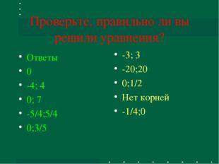 Проверьте, правильно ли вы решили уравнения? Ответы 0 -4; 4 0; 7 -5/4;5/4 0;3