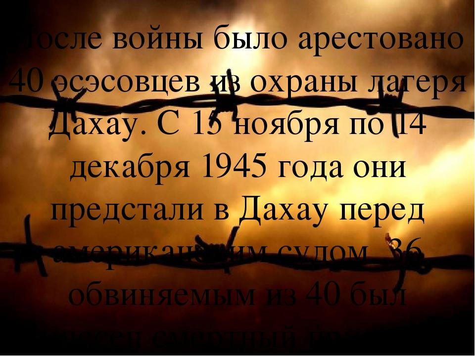 После войны было арестовано 40 эсэсовцев изохраны лагеря Дахау. С 15 ноября...