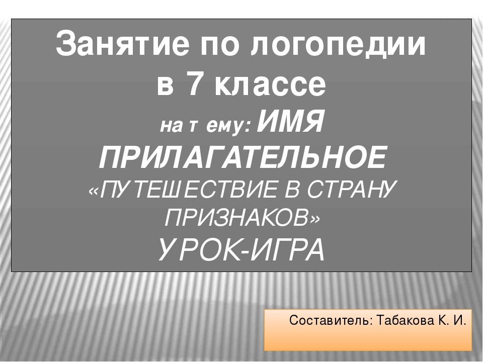 Составитель: Табакова К. И. Занятие по логопедии в 7 классе на тему: ИМЯ ПРИЛ...