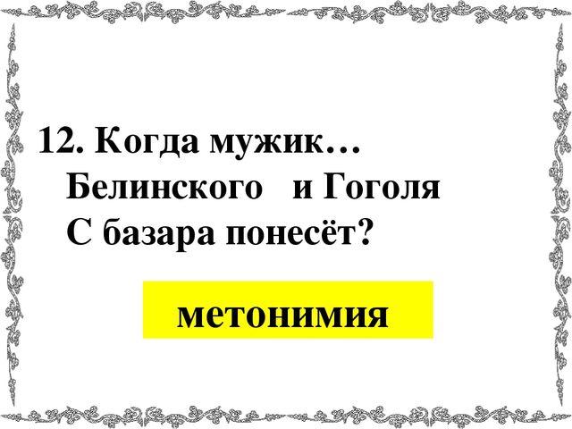 12. Когда мужик… Белинского и Гоголя С базара понесёт? метонимия