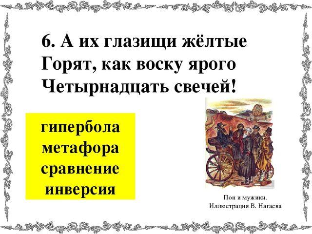6. А их глазищи жёлтые Горят, как воску ярого Четырнадцать свечей! гипербола...