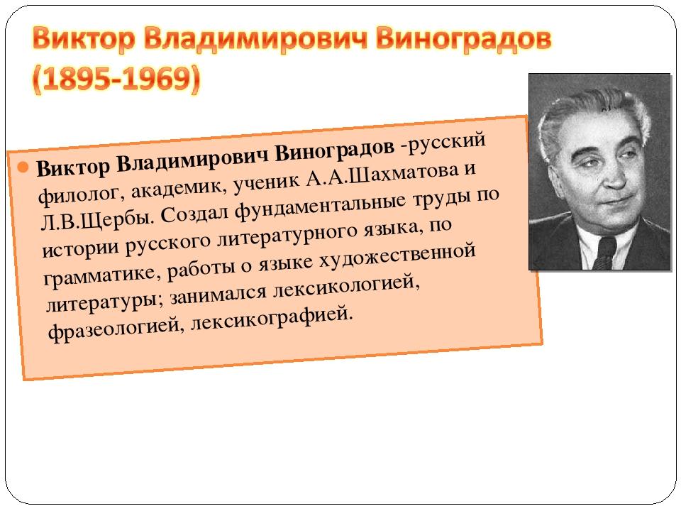 Виктор Владимирович Виноградов -русский филолог, академик, ученик А.А.Шахмато...