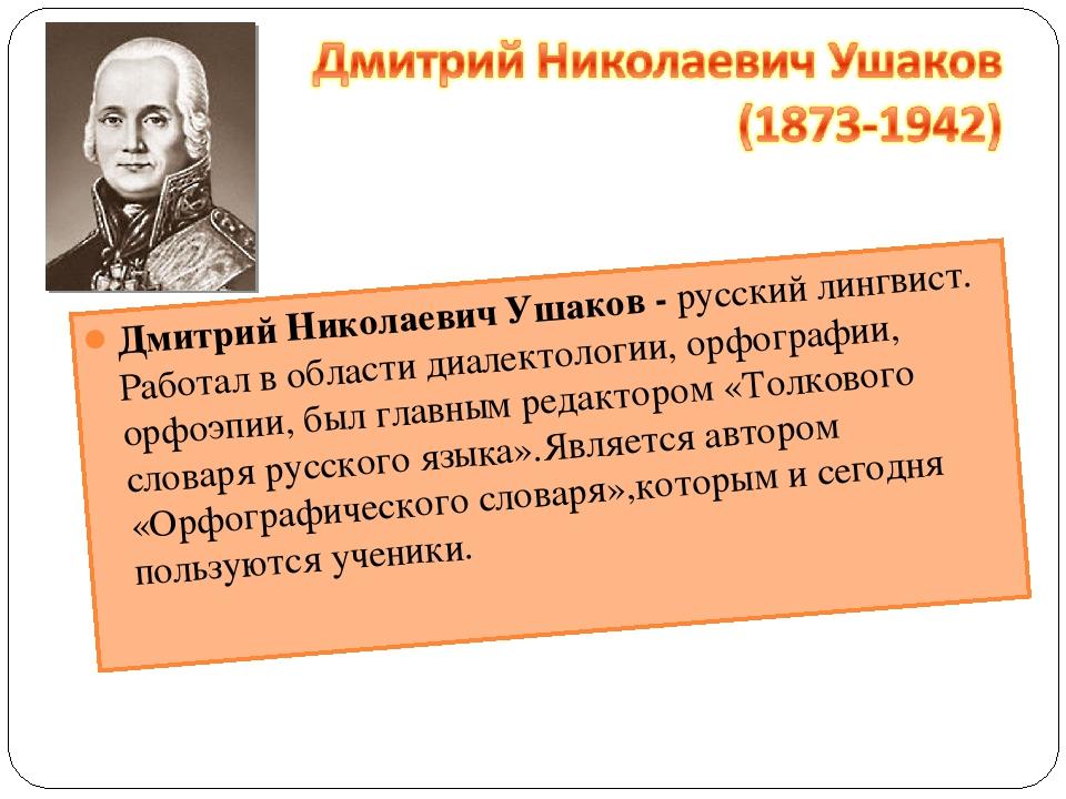 Дмитрий Николаевич Ушаков - русский лингвист. Работал в области диалектологии...