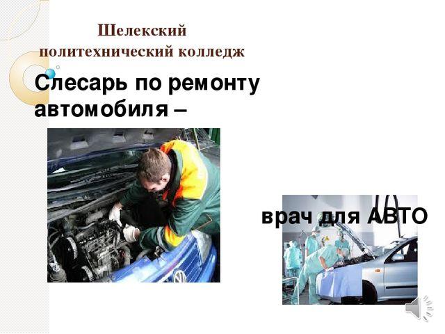 Шелекский политехнический колледж Слесарь по ремонту автомобиля – врач для АВТО