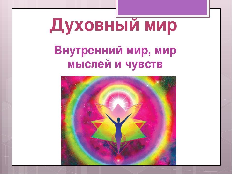 Духовный мир Внутренний мир, мир мыслей и чувств