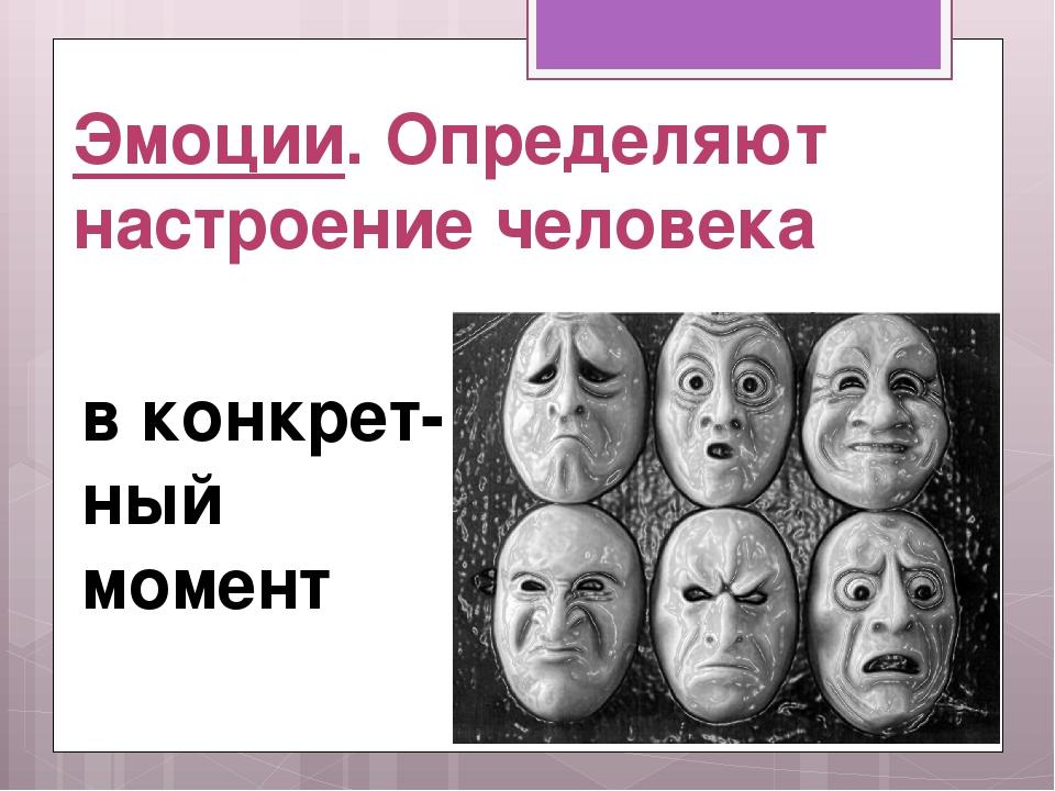 Эмоции. Определяют настроение человека в конкрет-ный момент
