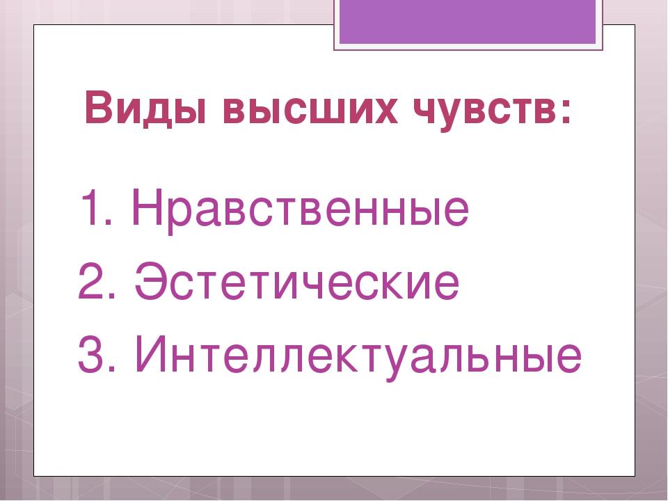 Виды высших чувств: 1. Нравственные 2. Эстетические 3. Интеллектуальные